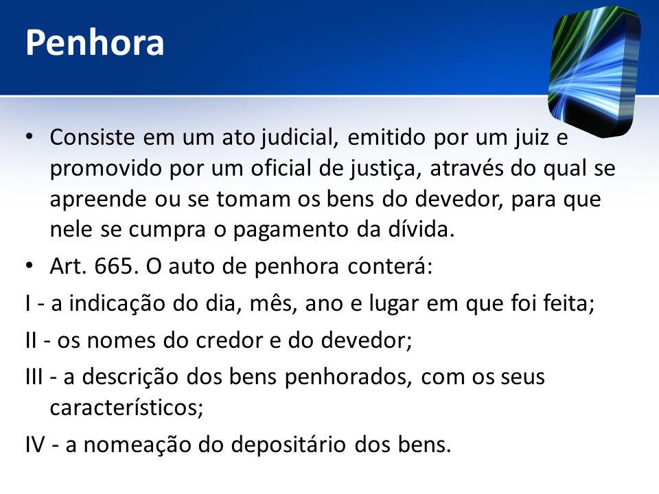 Penhora Consiste em um ato judicial, emitido por um juiz e promovido por um oficial de justiça, através do qual se apreende ou se tomam os bens do dev