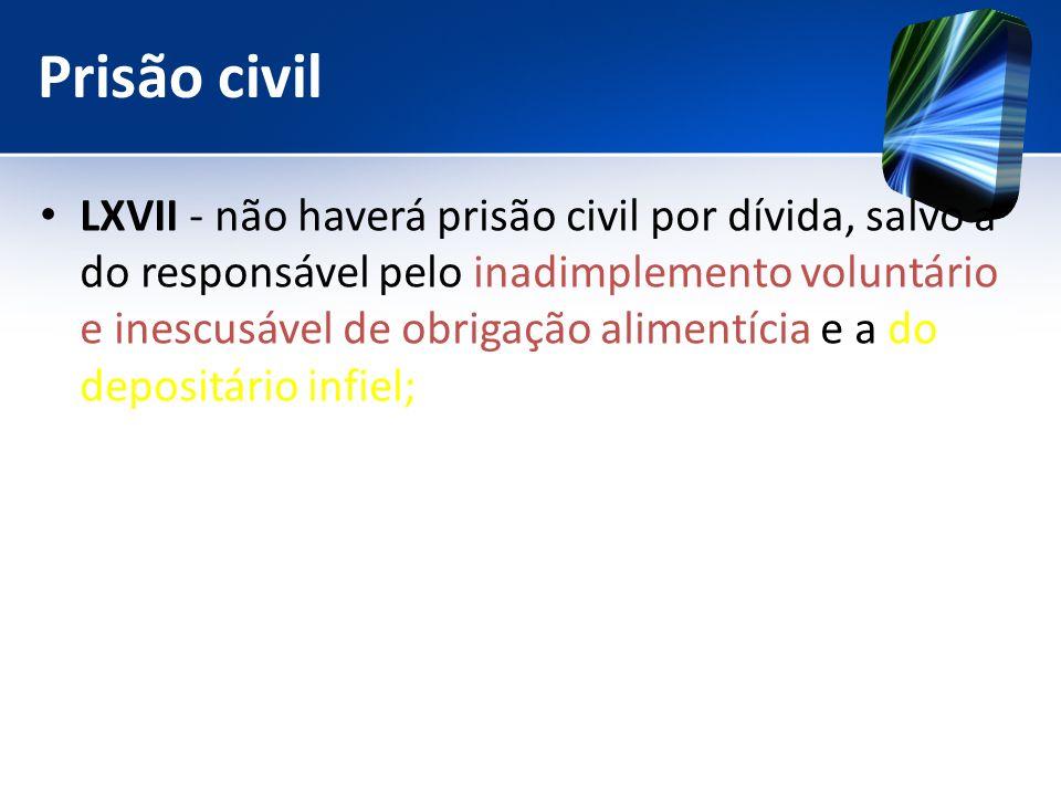 Prisão civil LXVII - não haverá prisão civil por dívida, salvo a do responsável pelo inadimplemento voluntário e inescusável de obrigação alimentícia