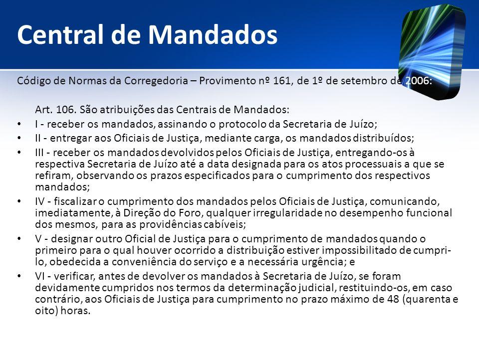 Central de Mandados Código de Normas da Corregedoria – Provimento nº 161, de 1º de setembro de 2006: Art. 106. São atribuições das Centrais de Mandado