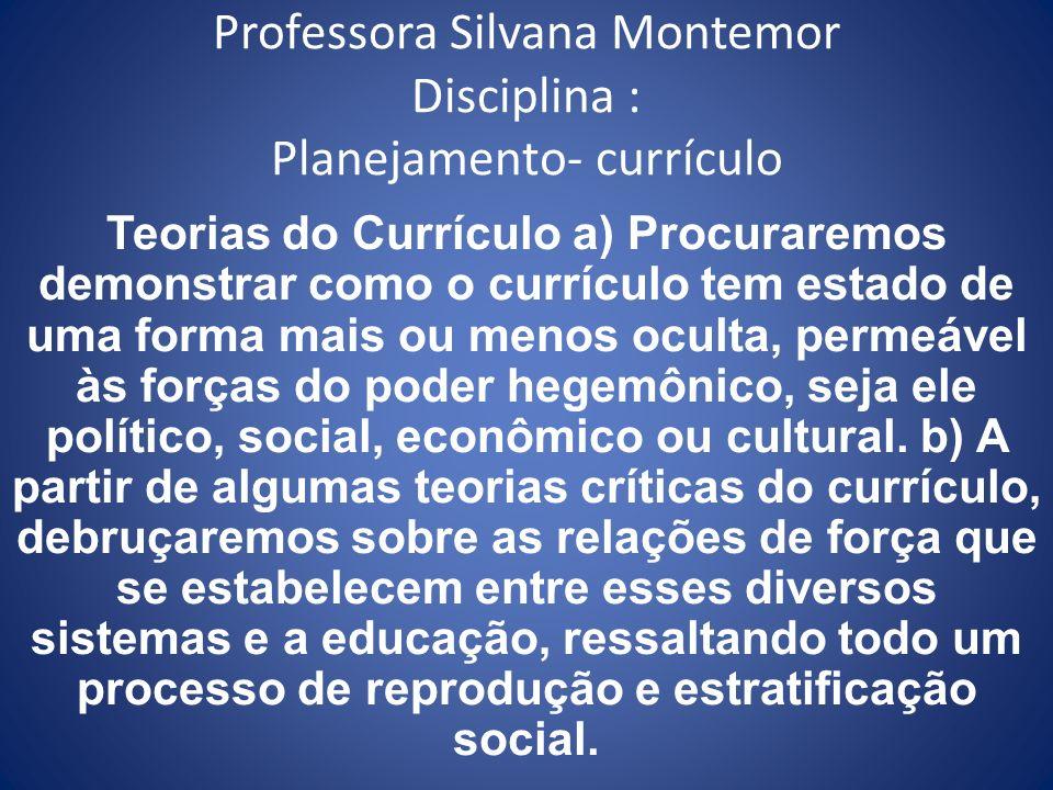 Professora Silvana Montemor Disciplina : Planejamento- currículo Teorias do Currículo a) Procuraremos demonstrar como o currículo tem estado de uma fo