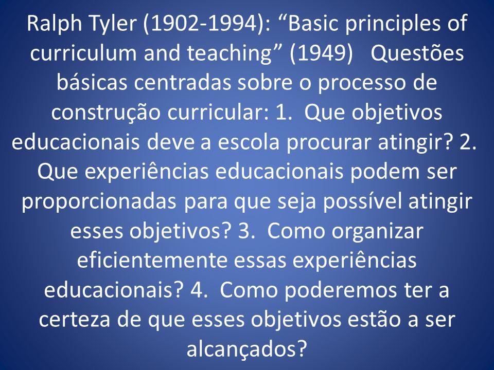 Ralph Tyler (1902-1994): Basic principles of curriculum and teaching (1949) Questões básicas centradas sobre o processo de construção curricular: 1. Q