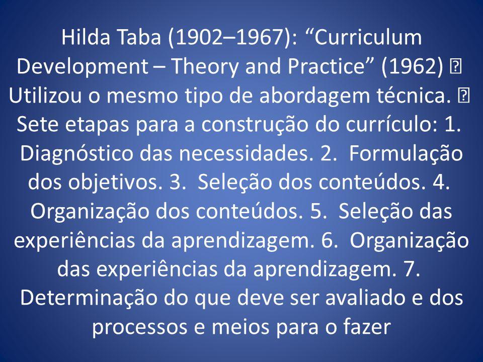 Hilda Taba (1902–1967): Curriculum Development – Theory and Practice (1962) Utilizou o mesmo tipo de abordagem técnica. Sete etapas para a construção