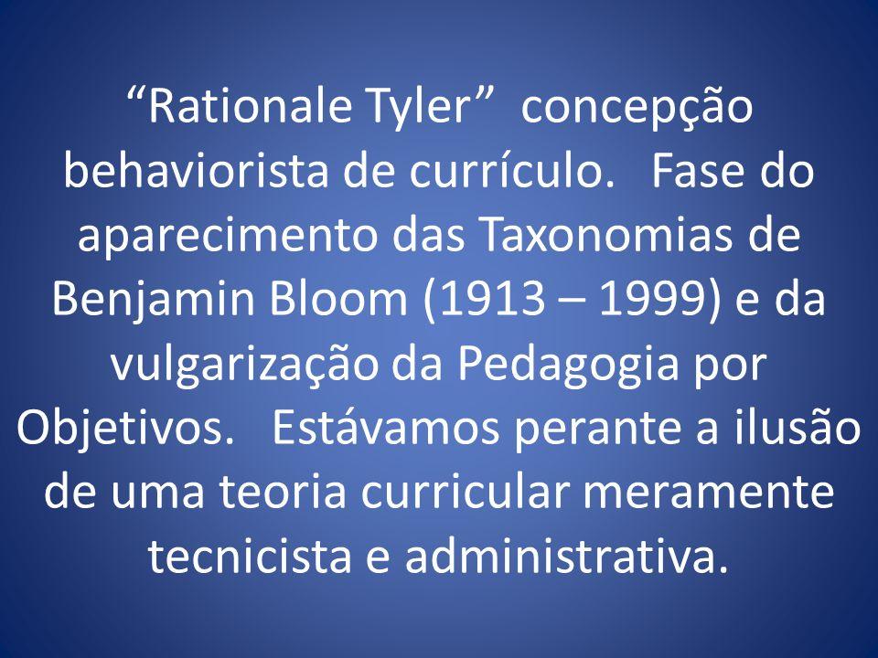Rationale Tyler concepção behaviorista de currículo. Fase do aparecimento das Taxonomias de Benjamin Bloom (1913 – 1999) e da vulgarização da Pedagogi