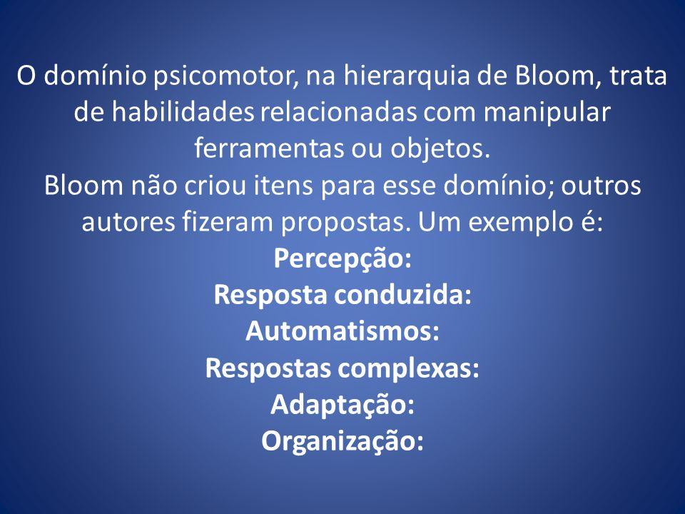 O domínio psicomotor, na hierarquia de Bloom, trata de habilidades relacionadas com manipular ferramentas ou objetos. Bloom não criou itens para esse