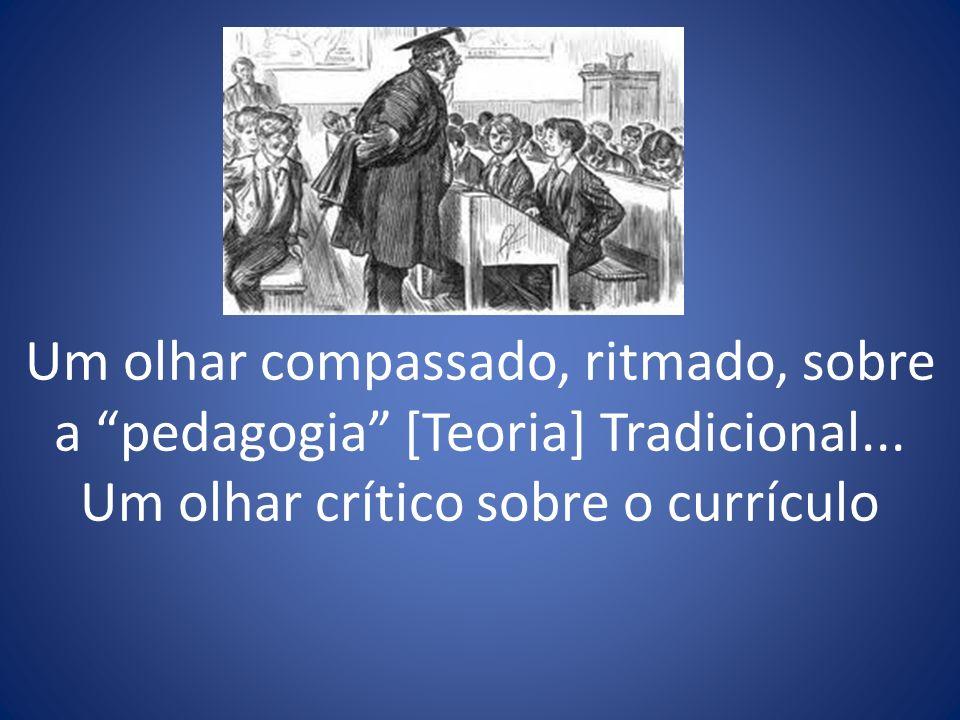Um olhar compassado, ritmado, sobre a pedagogia [Teoria] Tradicional... Um olhar crítico sobre o currículo