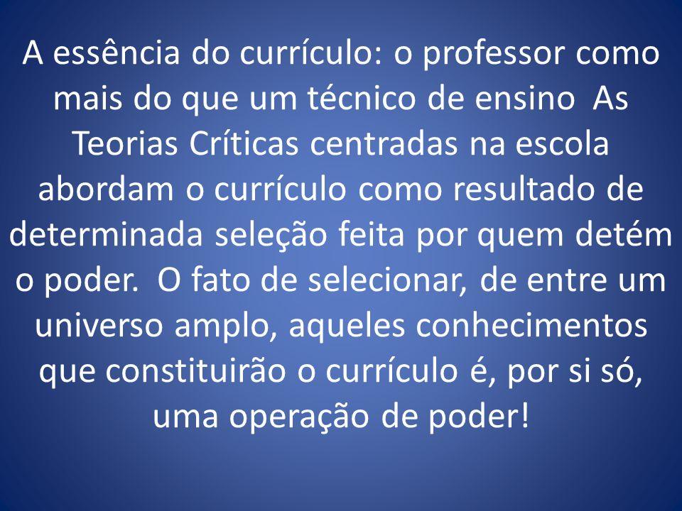 A essência do currículo: o professor como mais do que um técnico de ensino As Teorias Críticas centradas na escola abordam o currículo como resultado