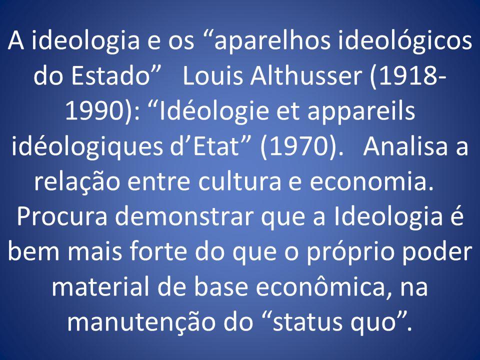 A ideologia e os aparelhos ideológicos do Estado Louis Althusser (1918- 1990): Idéologie et appareils idéologiques dEtat (1970). Analisa a relação ent