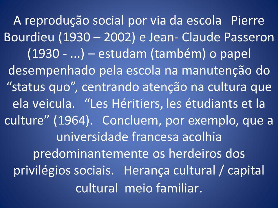 A reprodução social por via da escola Pierre Bourdieu (1930 – 2002) e Jean- Claude Passeron (1930 -...) – estudam (também) o papel desempenhado pela e