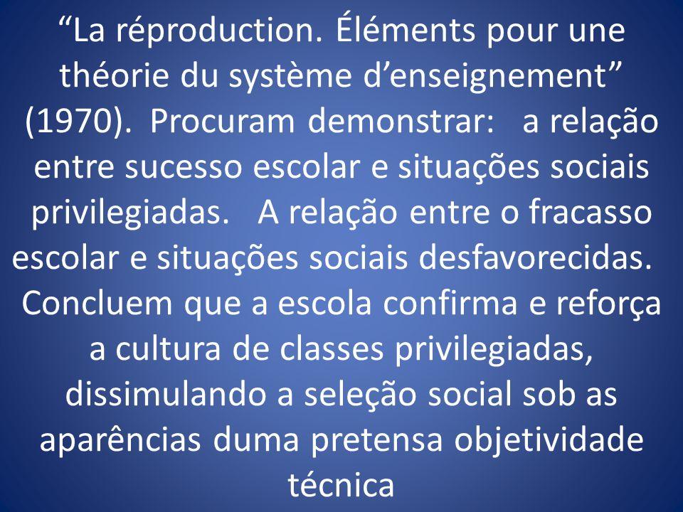 La réproduction. Éléments pour une théorie du système denseignement (1970). Procuram demonstrar: a relação entre sucesso escolar e situações sociais p