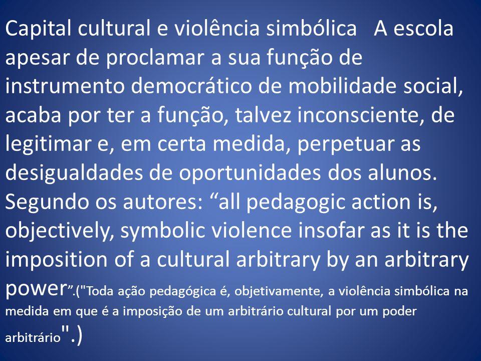 Capital cultural e violência simbólica A escola apesar de proclamar a sua função de instrumento democrático de mobilidade social, acaba por ter a funç
