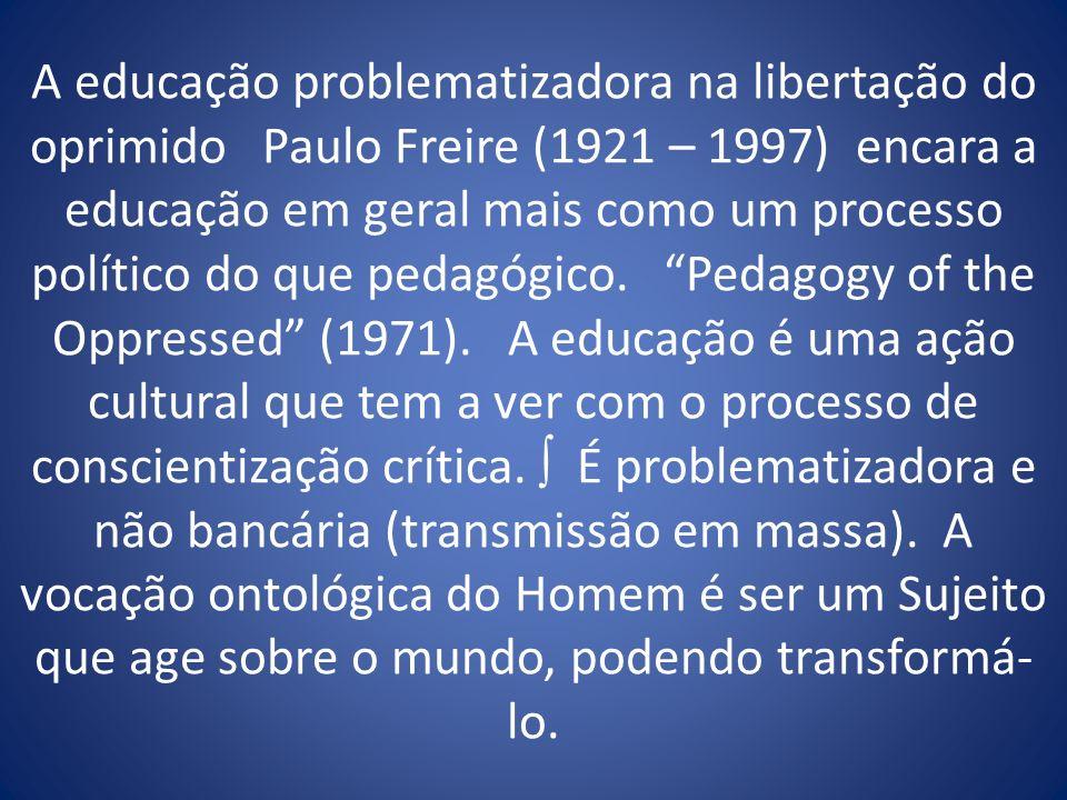 A educação problematizadora na libertação do oprimido Paulo Freire (1921 – 1997) encara a educação em geral mais como um processo político do que peda