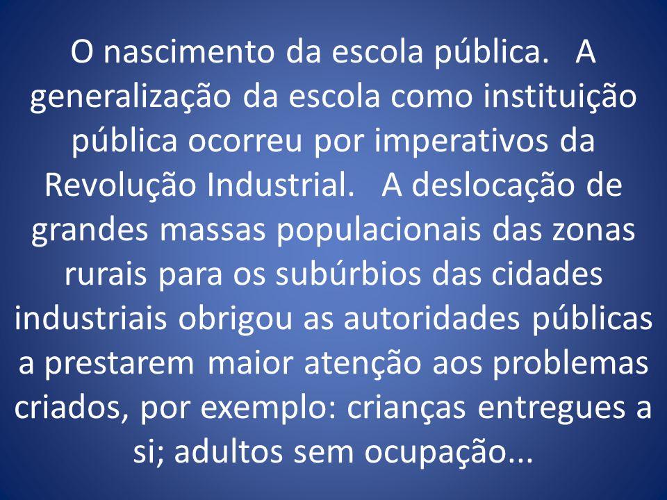 O nascimento da escola pública. A generalização da escola como instituição pública ocorreu por imperativos da Revolução Industrial. A deslocação de gr