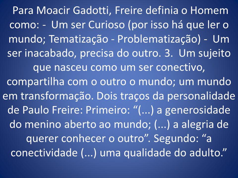 Para Moacir Gadotti, Freire definia o Homem como: - Um ser Curioso (por isso há que ler o mundo; Tematização - Problematização) - Um ser inacabado, pr