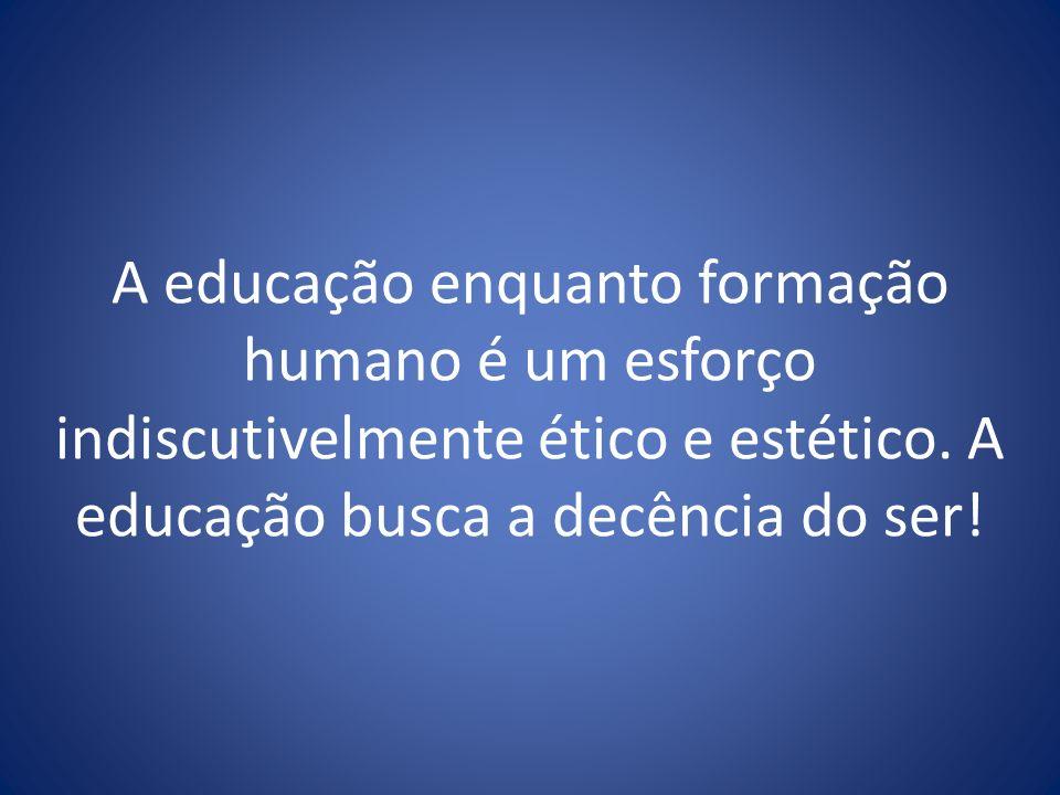 A educação enquanto formação humano é um esforço indiscutivelmente ético e estético. A educação busca a decência do ser!