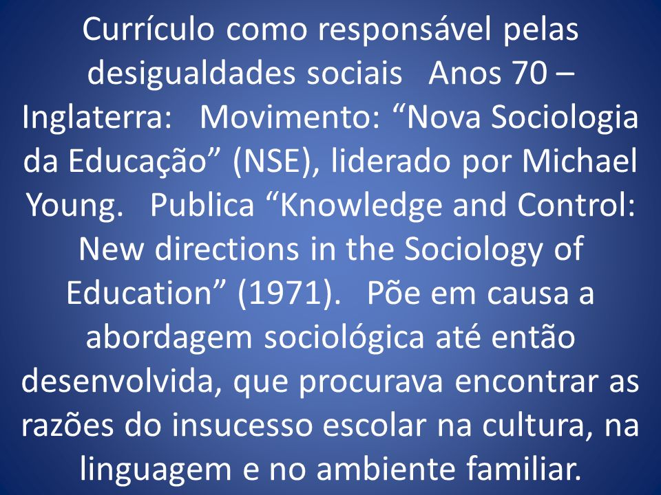 Currículo como responsável pelas desigualdades sociais Anos 70 – Inglaterra: Movimento: Nova Sociologia da Educação (NSE), liderado por Michael Young.