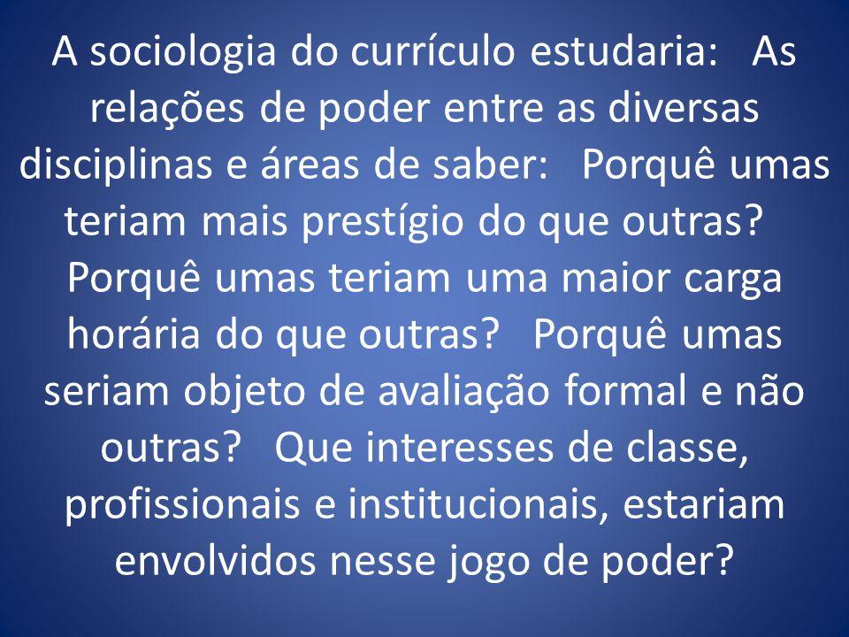 A sociologia do currículo estudaria: As relações de poder entre as diversas disciplinas e áreas de saber: Porquê umas teriam mais prestígio do que out