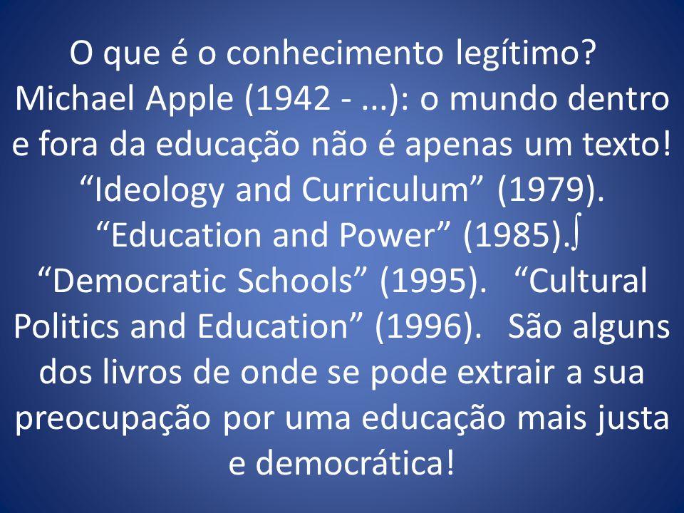 O que é o conhecimento legítimo? Michael Apple (1942 -...): o mundo dentro e fora da educação não é apenas um texto! Ideology and Curriculum (1979). E