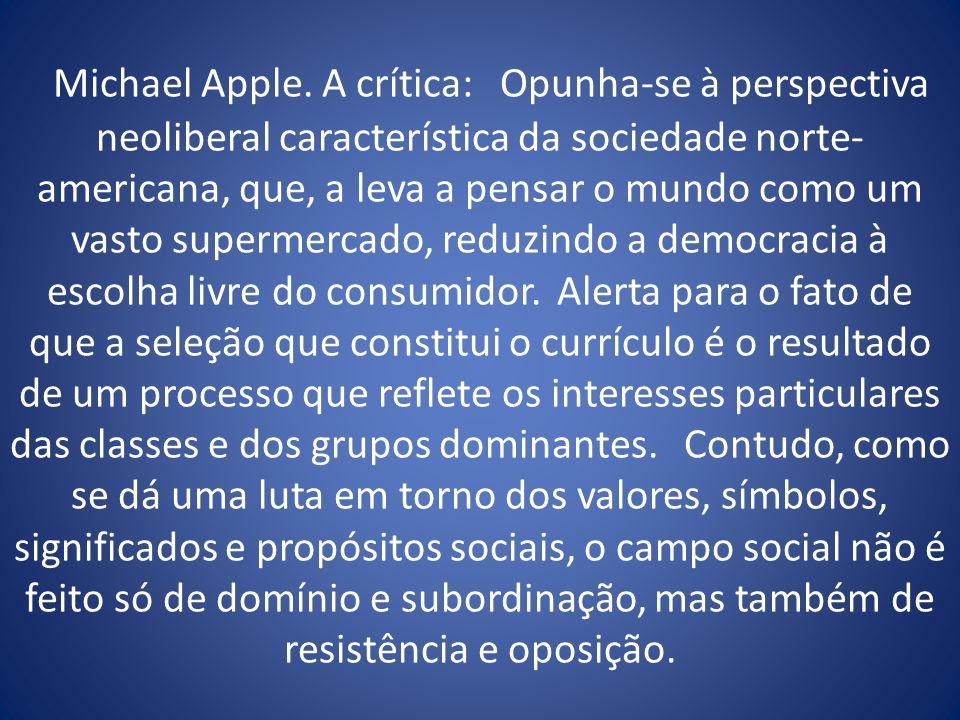 Michael Apple. A crítica: Opunha-se à perspectiva neoliberal característica da sociedade norte- americana, que, a leva a pensar o mundo como um vasto