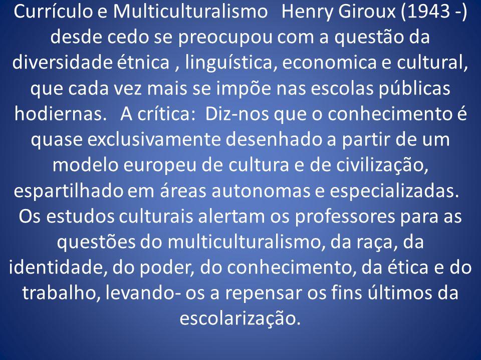 Currículo e Multiculturalismo Henry Giroux (1943 -) desde cedo se preocupou com a questão da diversidade étnica, linguística, economica e cultural, qu
