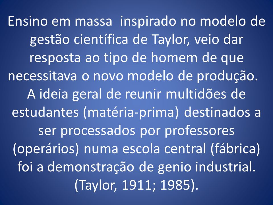 Ensino em massa inspirado no modelo de gestão científica de Taylor, veio dar resposta ao tipo de homem de que necessitava o novo modelo de produção. A
