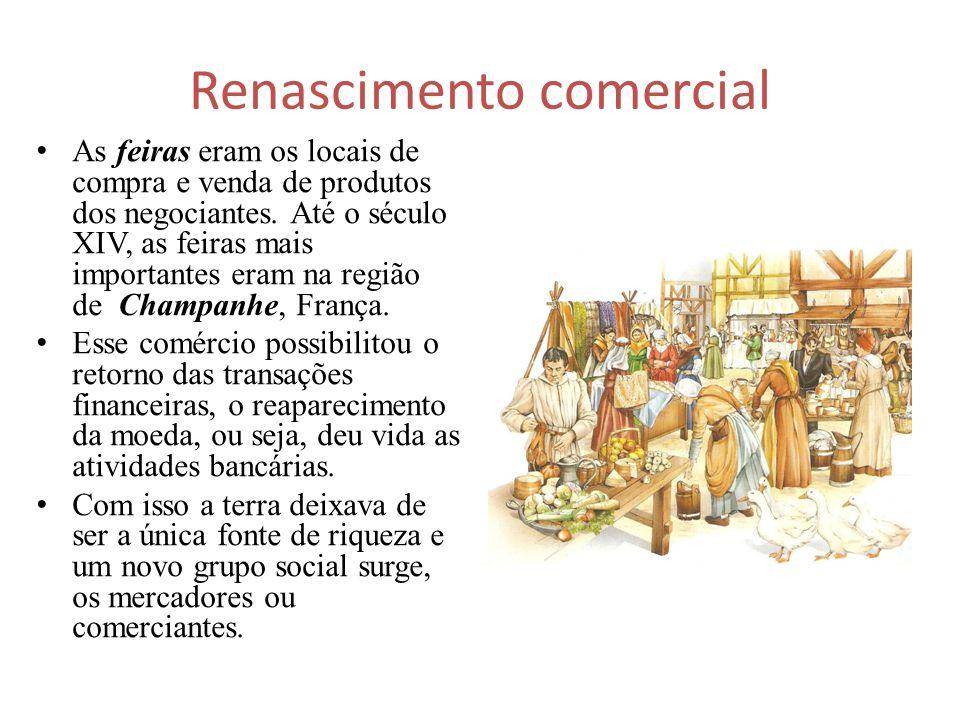 Renascimento comercial As feiras eram os locais de compra e venda de produtos dos negociantes. Até o século XIV, as feiras mais importantes eram na re