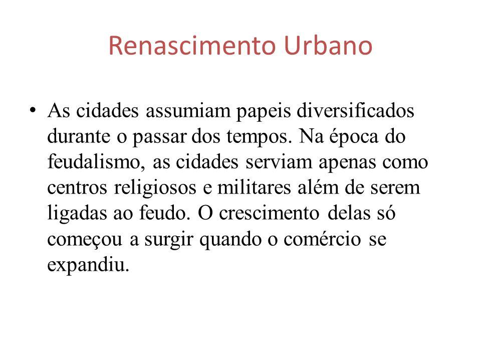 Renascimento Urbano As cidades assumiam papeis diversificados durante o passar dos tempos. Na época do feudalismo, as cidades serviam apenas como cent