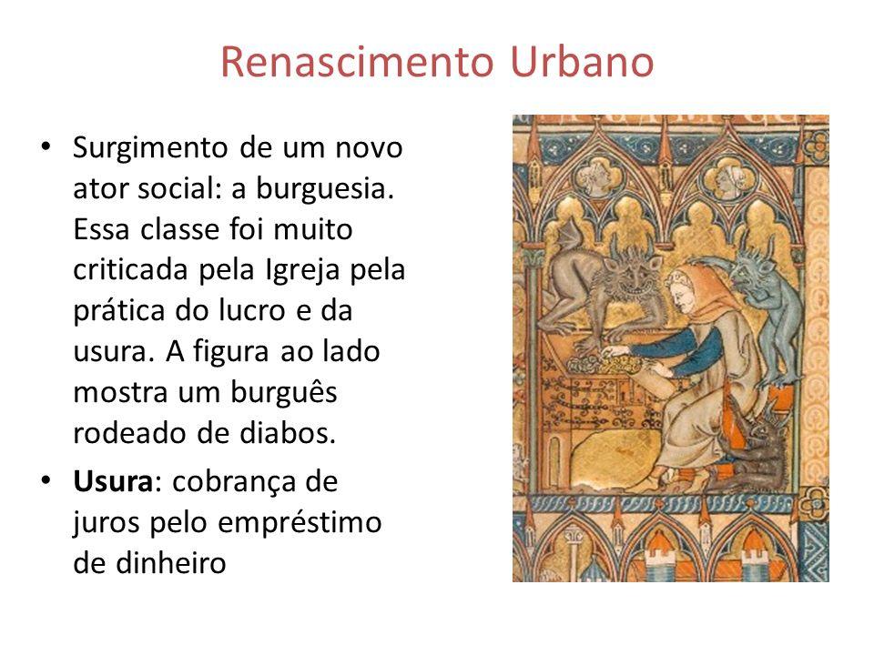 Renascimento Urbano Surgimento de um novo ator social: a burguesia. Essa classe foi muito criticada pela Igreja pela prática do lucro e da usura. A fi