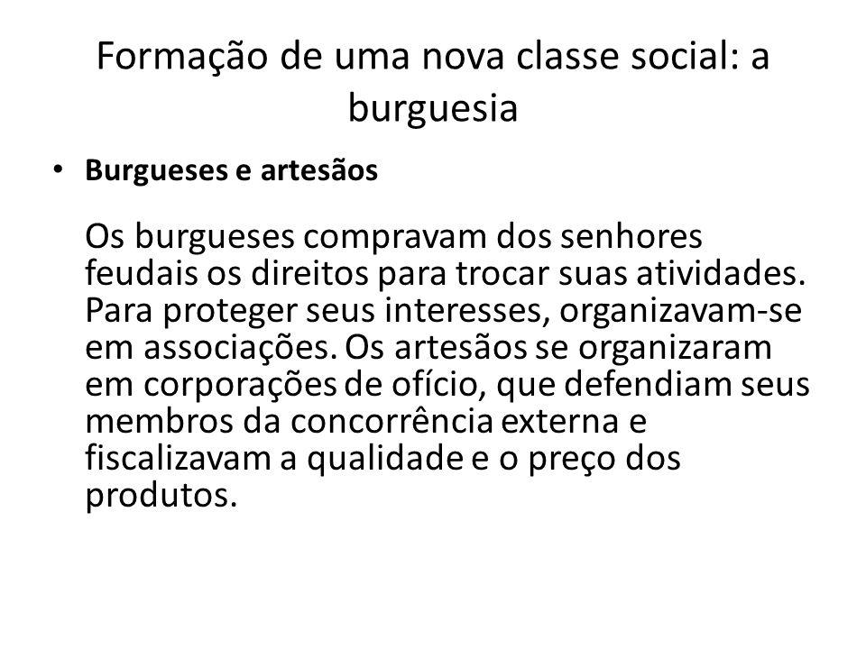 Formação de uma nova classe social: a burguesia Burgueses e artesãos Os burgueses compravam dos senhores feudais os direitos para trocar suas atividad