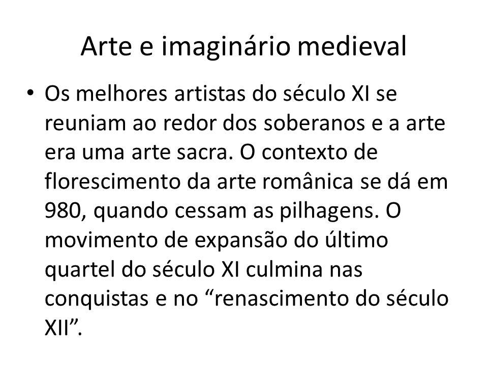 Arte e imaginário medieval Os melhores artistas do século XI se reuniam ao redor dos soberanos e a arte era uma arte sacra. O contexto de floresciment
