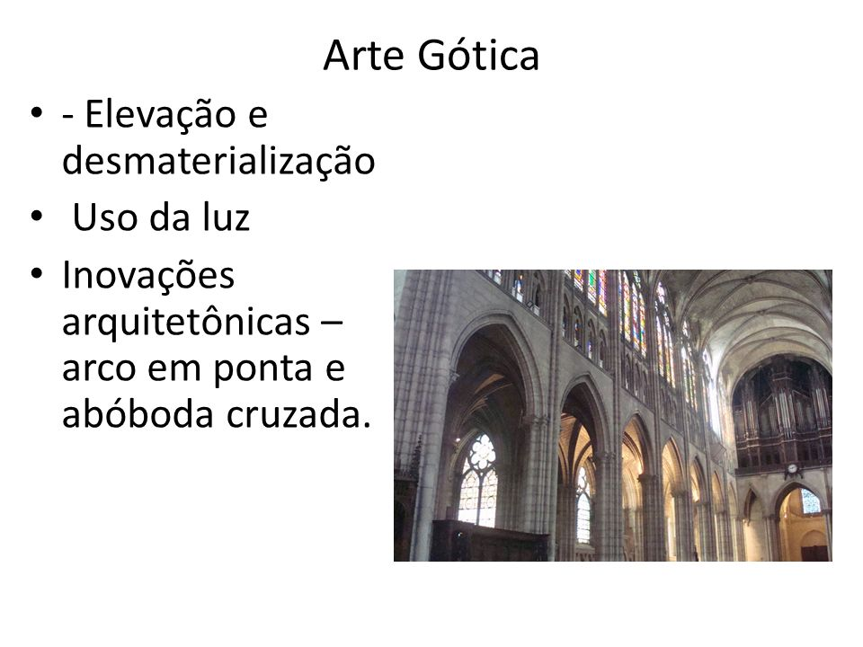 Arte Gótica - Elevação e desmaterialização Uso da luz Inovações arquitetônicas – arco em ponta e abóboda cruzada.