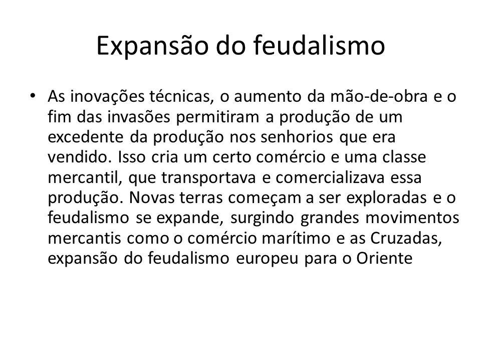 Expansão do feudalismo As inovações técnicas, o aumento da mão-de-obra e o fim das invasões permitiram a produção de um excedente da produção nos senh