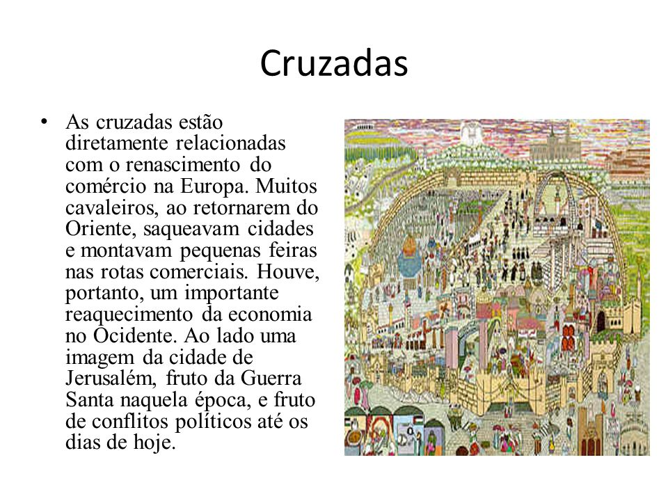 As cruzadas estão diretamente relacionadas com o renascimento do comércio na Europa. Muitos cavaleiros, ao retornarem do Oriente, saqueavam cidades e