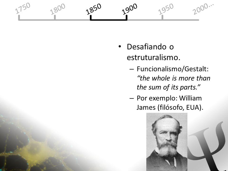 Desafiando o estruturalismo. – Funcionalismo/Gestalt: the whole is more than the sum of its parts. – Por exemplo: William James (filósofo, EUA).