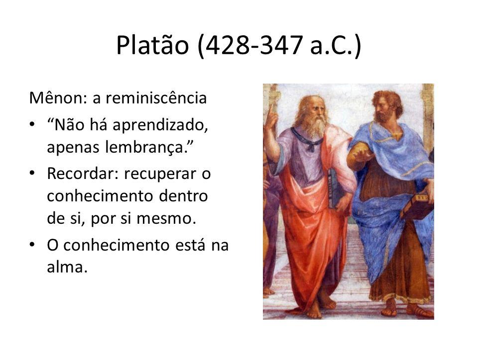 Platão (428-347 a.C.) Mênon: a reminiscência Não há aprendizado, apenas lembrança. Recordar: recuperar o conhecimento dentro de si, por si mesmo. O co