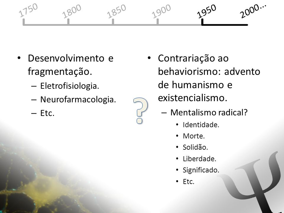 Desenvolvimento e fragmentação. – Eletrofisiologia. – Neurofarmacologia. – Etc. Contrariação ao behaviorismo: advento de humanismo e existencialismo.