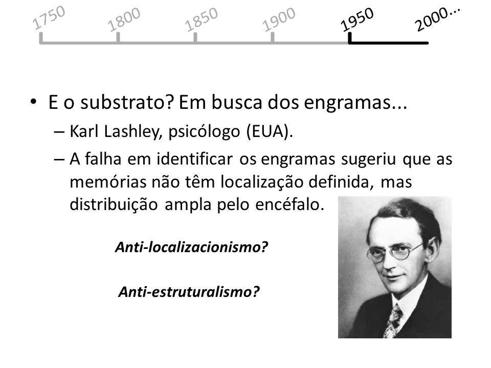 E o substrato? Em busca dos engramas... – Karl Lashley, psicólogo (EUA). – A falha em identificar os engramas sugeriu que as memórias não têm localiza