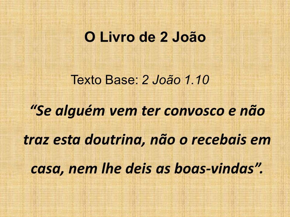O Livro de 2 João Texto Base: 2 João 1.10 Se alguém vem ter convosco e não traz esta doutrina, não o recebais em casa, nem lhe deis as boas-vindas.