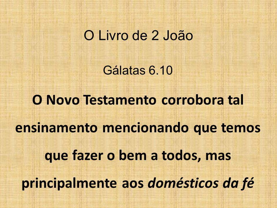 Gálatas 6.10 O Novo Testamento corrobora tal ensinamento mencionando que temos que fazer o bem a todos, mas principalmente aos domésticos da fé O Livr