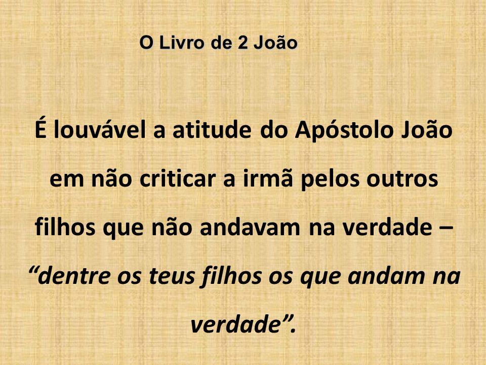 O Livro de 2 João É louvável a atitude do Apóstolo João em não criticar a irmã pelos outros filhos que não andavam na verdade – dentre os teus filhos