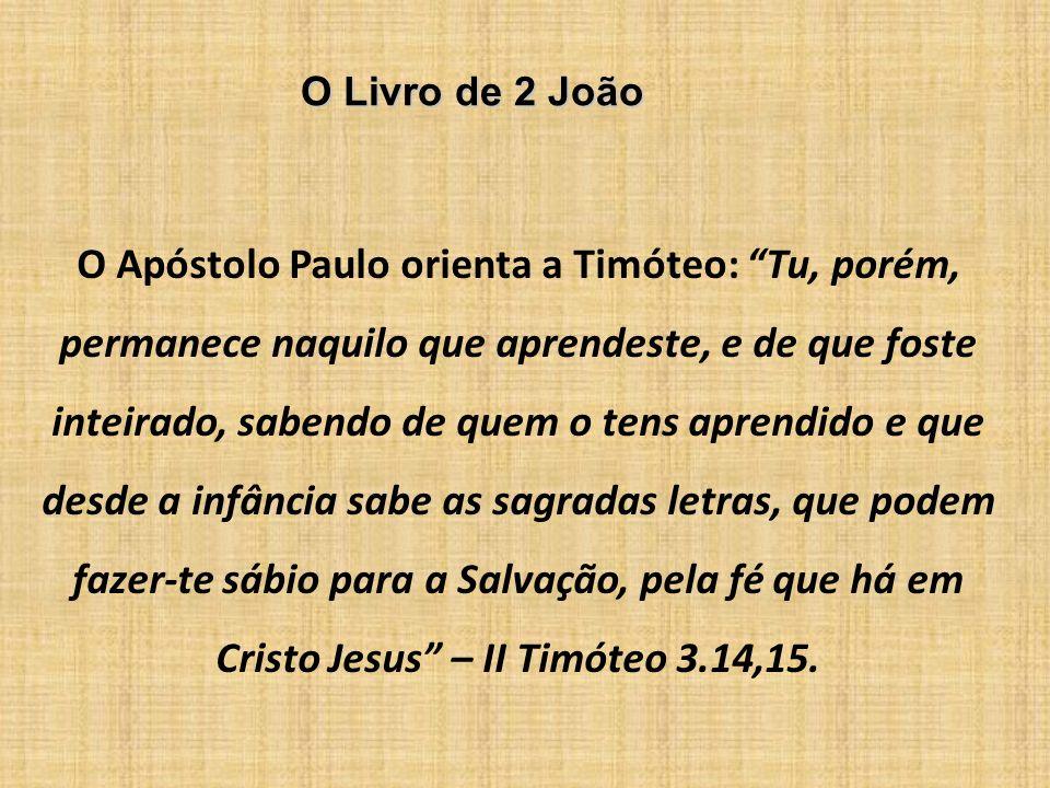 O Livro de 2 João O Apóstolo Paulo orienta a Timóteo: Tu, porém, permanece naquilo que aprendeste, e de que foste inteirado, sabendo de quem o tens ap