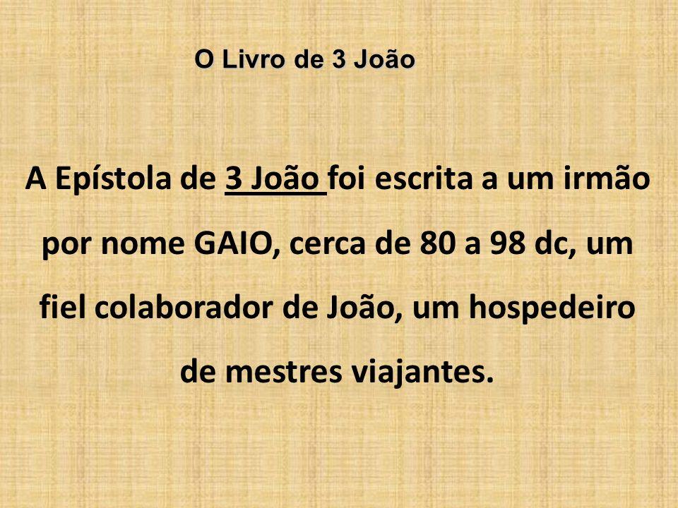 O Livro de 3 João A Epístola de 3 João foi escrita a um irmão por nome GAIO, cerca de 80 a 98 dc, um fiel colaborador de João, um hospedeiro de mestre