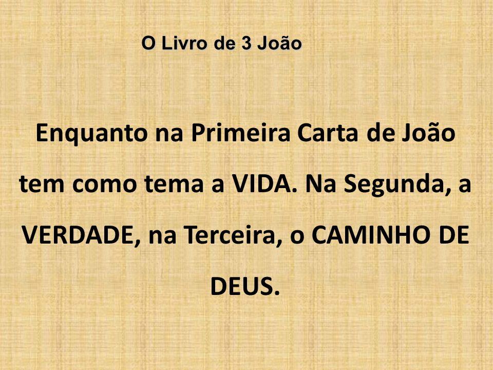 O Livro de 3 João Enquanto na Primeira Carta de João tem como tema a VIDA. Na Segunda, a VERDADE, na Terceira, o CAMINHO DE DEUS.