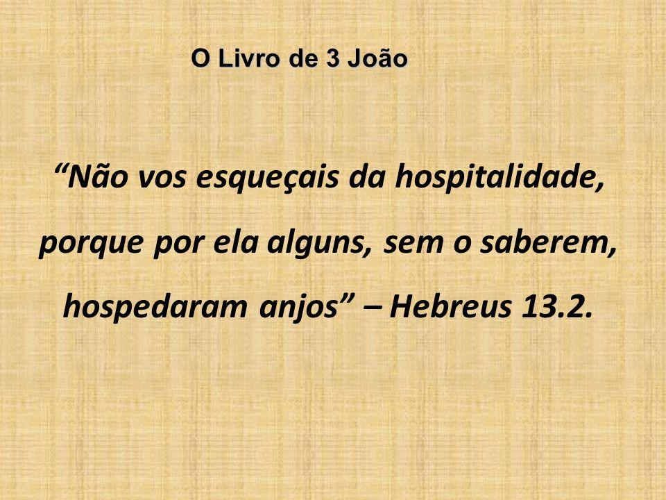 O Livro de 3 João Não vos esqueçais da hospitalidade, porque por ela alguns, sem o saberem, hospedaram anjos – Hebreus 13.2.