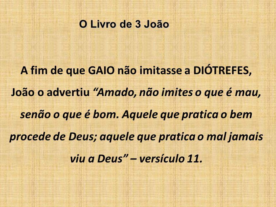 O Livro de 3 João A fim de que GAIO não imitasse a DIÓTREFES, João o advertiu Amado, não imites o que é mau, senão o que é bom. Aquele que pratica o b