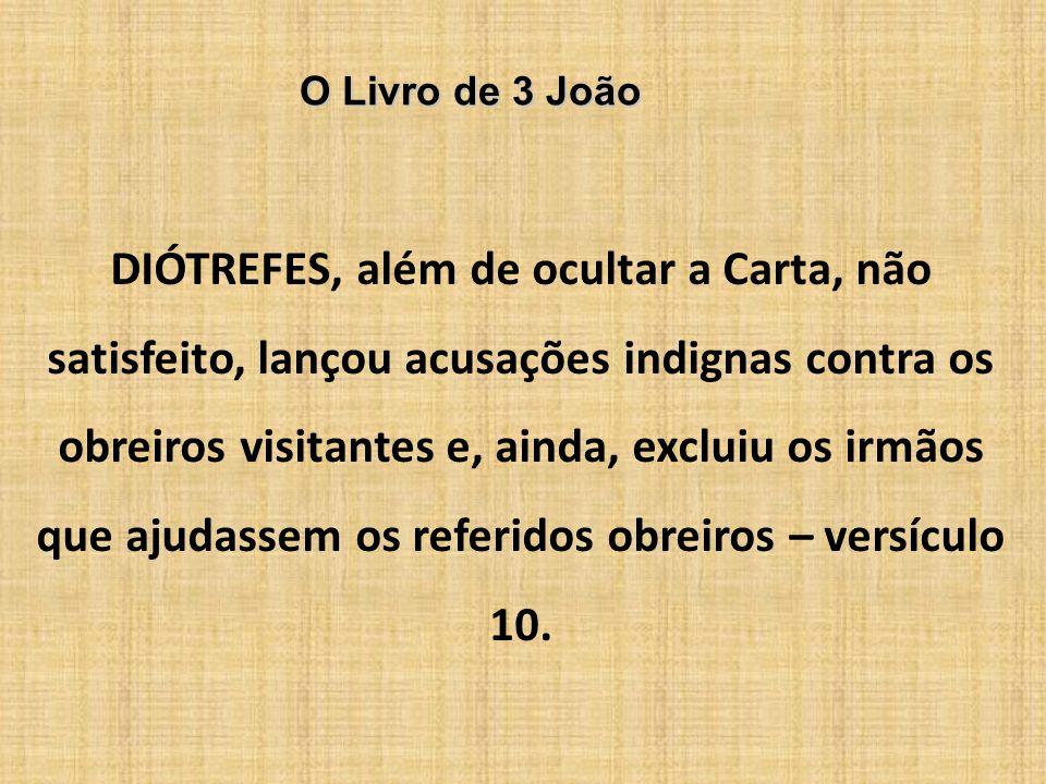 O Livro de 3 João DIÓTREFES, além de ocultar a Carta, não satisfeito, lançou acusações indignas contra os obreiros visitantes e, ainda, excluiu os irm