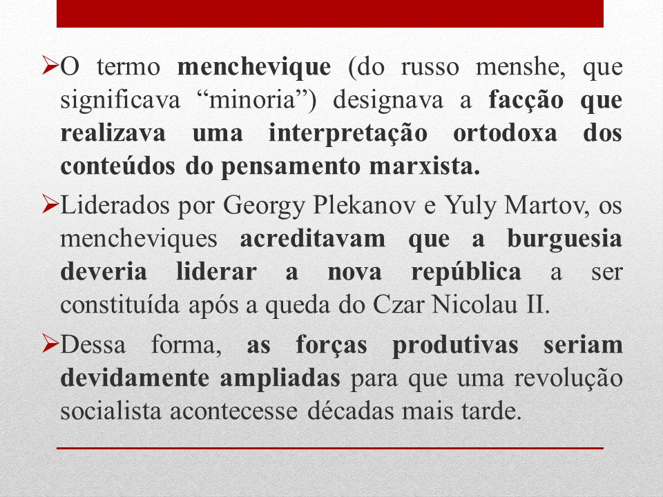 O termo menchevique (do russo menshe, que significava minoria) designava a facção que realizava uma interpretação ortodoxa dos conteúdos do pensamento marxista.