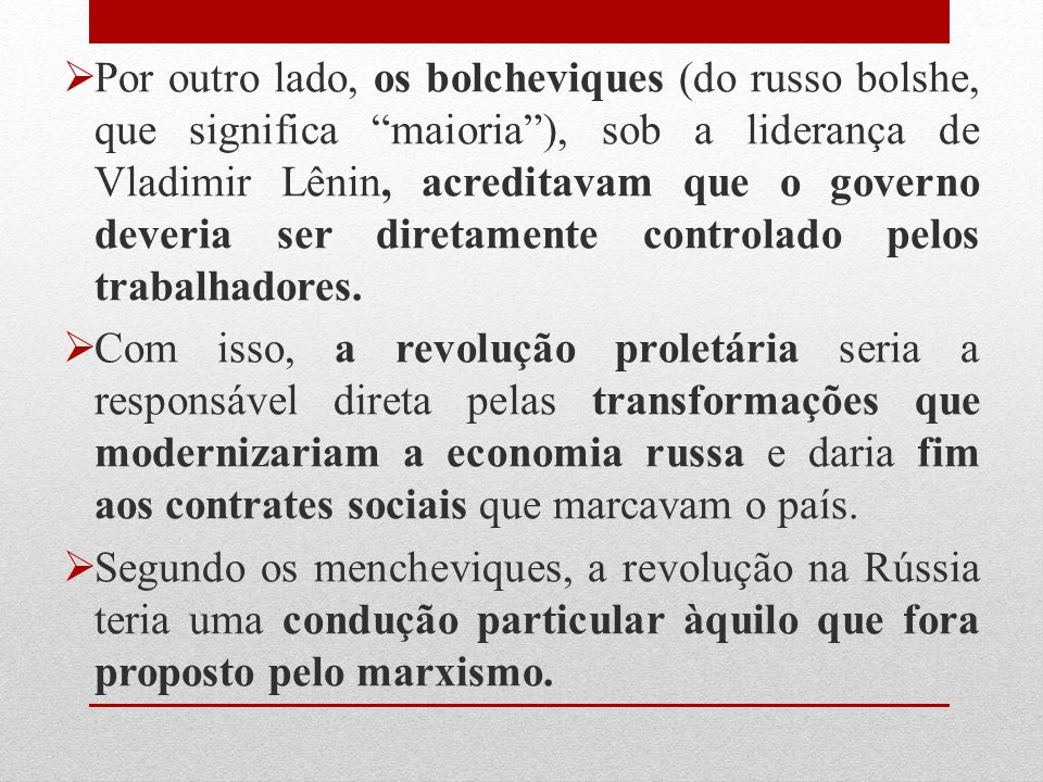 Por outro lado, os bolcheviques (do russo bolshe, que significa maioria), sob a liderança de Vladimir Lênin, acreditavam que o governo deveria ser diretamente controlado pelos trabalhadores.