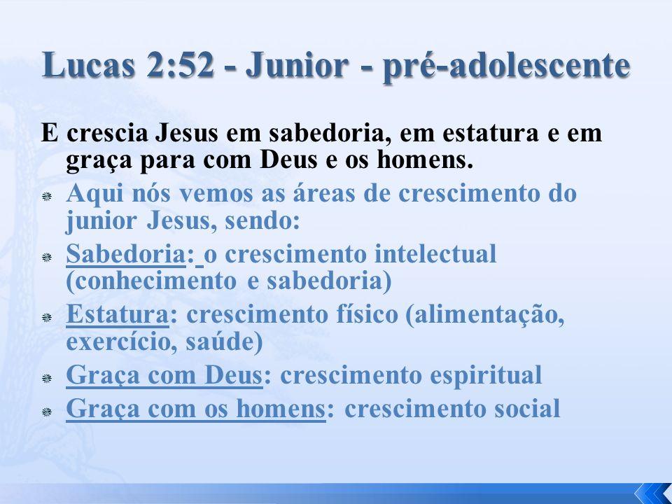 E crescia Jesus em sabedoria, em estatura e em graça para com Deus e os homens. Aqui nós vemos as áreas de crescimento do junior Jesus, sendo: Sabedor
