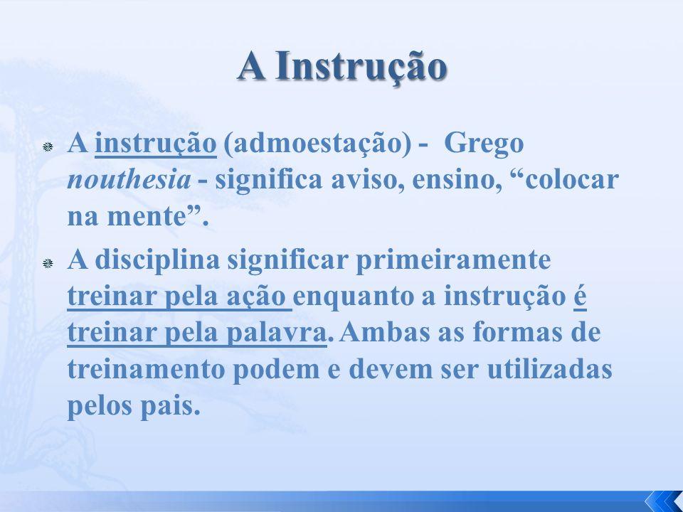 A instrução (admoestação) - Grego nouthesia - significa aviso, ensino, colocar na mente. A disciplina significar primeiramente treinar pela ação enqua