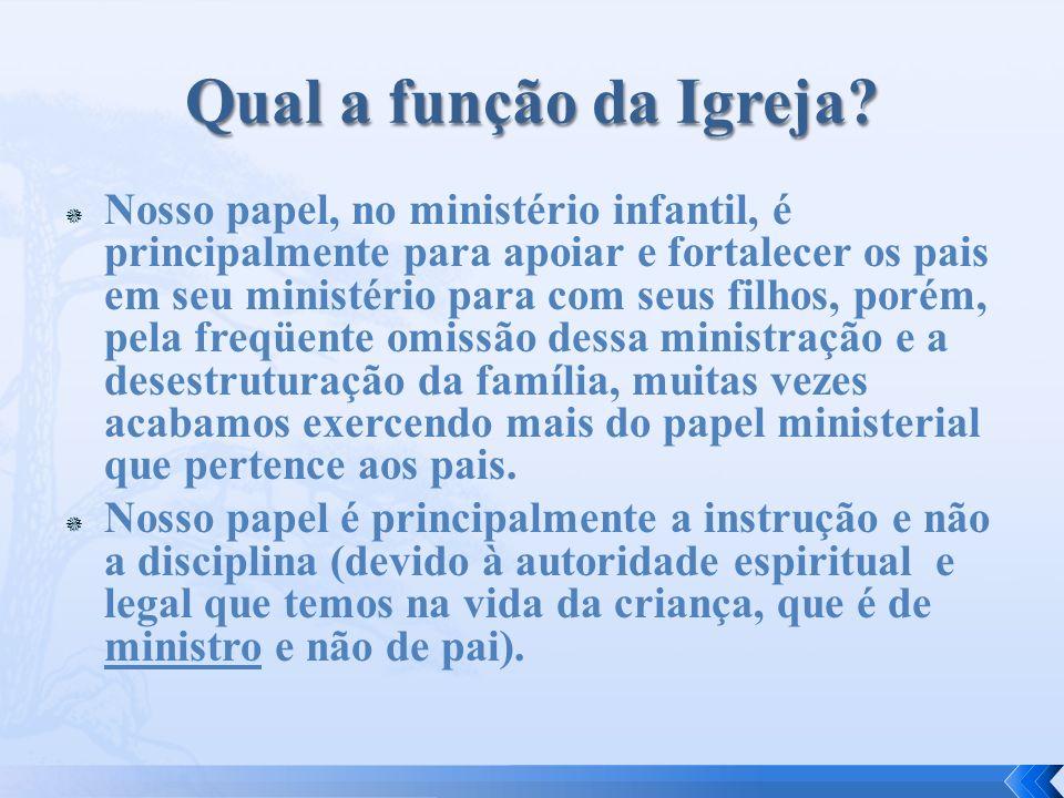Nosso papel, no ministério infantil, é principalmente para apoiar e fortalecer os pais em seu ministério para com seus filhos, porém, pela freqüente o